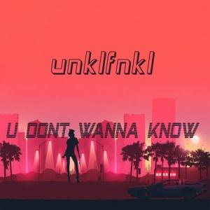 UNKLFNKL - U Don't Wanna Know